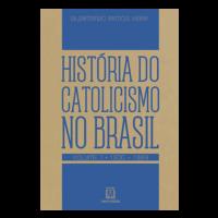 História do Catolicismo no Brasil - Volume 1 - (1500 - 1889)